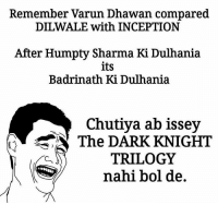 Yeah 😂😂😂: Remember Varun Dhawan compared  DILWALE with INCEPTION  After Humpty Sharma Ki Dulhania  its  Badrinath Ki Dulhania  Chutiya ab issey  The DARK KNIGHT  TRILOGY  nahi bol de Yeah 😂😂😂