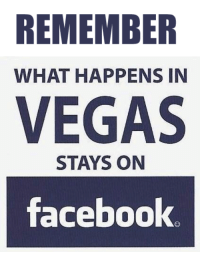 what happens in vegas stays in vegas: REMEMBER  WHAT HAPPENS IN  VEGAS  STAYS ON  facebook