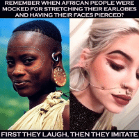America, Memes, and Respect: REMEMBER WHEN AFRICAN PEOPLE WERE  MOCKED FOR STRETCHING THEIR EARLOBES  AND HAVING THEIR FACES PIERCED?  FIRST THEY LAUGH, THEN THEY IMITATE Repost from @blaxcellence_ This example is really vivid! No one should laugh at something unknown and unaccustomed. Because one day your grandchildren will realize that these things are not confusing at all. Culture of our ancestors was perceived by white people as something really weird and awkward. They didn't know how to deal with something DIFFERENT. The saddest thing is that many of these people still don't know how to deal with stranger cultures. They don't respect people who represent the culture but they take from this culture. It makes no sense. That's shallow thinking. blackexcellence blackperfection blackbeauty blackbusiness africanamerican blackcommunity melanin blackpride blackout america usa blackscience education diversity