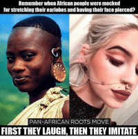african: Remember when African people were mocked  for stretching their earlobes and having their face pierced?  PAN-AFRICAN ROOTS MOVE  FIRST THEY LAUGH,THEN THEY IMITATE