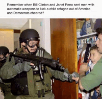 BOOM!!!!!!!! Stupid Liberals! #NEVERHILLARY #NEVERBILL !!!!!: Remember when Bill Clinton and Janet Reno sent men with  automatic weapons to kick a child refugee out of America  and Democrats cheered? BOOM!!!!!!!! Stupid Liberals! #NEVERHILLARY #NEVERBILL !!!!!
