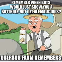 Shit, Malicious, and Bio: REMEMBER WHEN BOTS  WOULD JUST SHOWYOUA  BUTTHOLE, NOT GET ALL MALICIOUS?  5  USERSUB FARM REMEMBERS Let's End This Bio-Bot Shit.