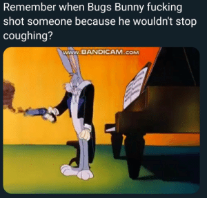 Bugs Bunny, the original badass by slendermanof212 MORE MEMES: Remember when Bugs Bunny fucking  shot someone because ne Wouldnt stop  coughing?  www.BANDICAM.COM Bugs Bunny, the original badass by slendermanof212 MORE MEMES