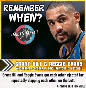 """Basketball, Butt, and Facts: REMEMBER  WHEN?  DAILYNBAFACT  ÉST 2018  GRANT HILL& REGGIE EVANS  WEDNESDAY, OCTOBER 6, 200 CRAPTORS PISTONS  Grant Hill and Reggie Evans got each other ejected for  repeatedly slapping each other on the butt.  SWIPE LEFT FOR VIDEO Remember When? Grant Hill & Reggie Evans got each other ejected for repeatedly slapping each other on the butt? - Use code """"NBAFACT"""" on SeatGeek for $20.00 off tickets to any sporting event or concert! - Use code """"DAILYNBAFACT40"""" on Sleefs for 40% off your next purchase! - Like what I post? Give me a follow for more daily NBA facts, and feel free to DM me any interesting facts that you'd like me to share! - #nba #basketball #lebron #kobe #nbabasketball #nbafinals #nbaplayoffs #nbadraft #nbamemes #nba2k #nba2k18 #lebronjames #mj #michaeljordan #jordan #cavaliers #celtics #spurs #heat #durant #jordan #bulls #warriors #nuggets #onthatgrind #dailynbafact #dailyfactnation"""