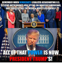 Thanks Obama.: REMEMBER WHEN  DEMOCRATS  LEGALIZED ASSASINATING U.S.  CITIZENS WITH DRONESANSASPYINGONINNOCENTAMERICANS,  ANDPROSECUTING THE MEDIA&WHISTLEBLOWERS?  COM  HOUSE  ALL OF THAT  POWER  IS NOW  RESIDE  TRUMP  'S! Thanks Obama.