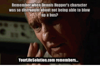 "Family, Life, and Tumblr: Remember when Dennis Hopper's character  was so distraughtabout not being able to bloW  up a bus?  YourLifeSolution.com remembers... <p><a href=""http://life-insurancequote.tumblr.com/post/153696453070/get-life-insurance-before-dennis-hopper-comes-for"" class=""tumblr_blog"">life-insurancequote</a>:</p><blockquote> <p>Get life insurance before Dennis Hopper comes for YOUR FAMILY!</p> <p>-<a href=""http://YourLifeSolution.com"">YourLifeSolution.com</a><br/></p> </blockquote>"