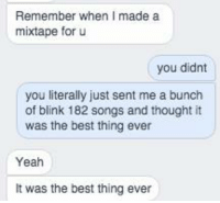 - Jordan: Remember when I made a  mixtape for u  you didnt  you literally just sent me a bunch  of blink 182 songs and thought it  was the best thing ever  Yeah  was the best thing ever - Jordan
