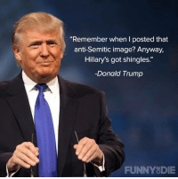 "Dank, Donald Trump, and Funny: ""Remember when I posted that  anti-Semitic image? Anyway,  Hillary's got shingles.""  Donald Trump  FUNNY DIE"