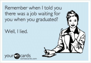 Follow us @studentlifeproblems​: Remember when I told you  there was a job waiting for  you when you graduated?  Well, I lied.  your e  cards  someecards.com Follow us @studentlifeproblems​