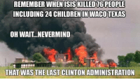 Look it up. (Thank you, Daryl J. Phillips): REMEMBER WHEN ISISKILLED76 PEOPLE  INCLUDING 24 CHILDREN IN WACOTEXAS  OH WAIT NEVERMIND  THAT WAS THE LAST CLINTON ADMINISTRATION Look it up. (Thank you, Daryl J. Phillips)