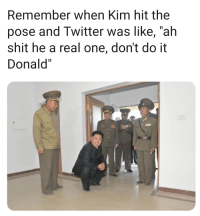 """Shit, Twitter, and One: Remember when Kim hit the  pose and Twitter was like, """"ah  shit he a real one, don't do it  Donald"""" Kim hit the pose and we were shook"""