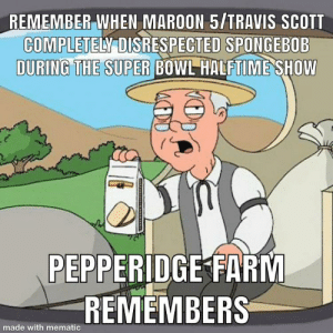 Still salty about this: REMEMBER WHEN MAROON 5/TRAVIS SCOTT  COMPLETELY DISRESPECTED SPONGEBOB  DURING THE SUPER BOWL HALFTIME SHOW  PEPPERIDGE FARM  REMEMBERS  made with mematic Still salty about this
