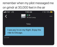 Chicago, Tbt, and Twitter: remember when my pilot messaged me  on grindr at 30,000 feet in the air  .AT&T LTE  7:00 AM  Hi  90 feet away  Today  I see you're on my flight. Enjoy the  ride to Chicago.  5:23 AM Tbt to when I became a cockpit (twitter-emobandtshirt)