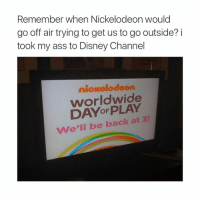 Ass, Disney, and Nickelodeon: Remember when Nickelodeon would  go off air trying to get us to go outside? i  took my ass to Disney Channel  nickelodeon  worldwide  We'll be back at 3! tonight's gonna be fun