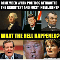 Memes, 🤖, and Imags: REMEMBER WHEN POLITICSATTRACTED  THE BRIGHTEST AND MOST INTELLIGENT?  WHAT THE HELL HAPPENED  BipartisanReport.com I don't know. You? Image from Bipartisan Report.