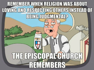 Church, Live, and Episcopal Church : REMEMBER,WHEN RELIGION WAS ABOUT  LOVINGAND RESPECTING OTHERS INSTEAD OF  BEING JUDGMENTALS  THE EPISCOPALCHURCH  REMEMBERS The Episcopal Church not only remembers...this is still the Christianity we profess and try to live by.