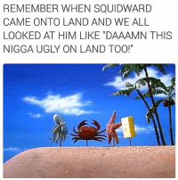 """Memes, Squidward, and Ugly: REMEMBER WHEN SQUIDWARD  CAME ON TO LAND AND WE ALL  LOOKED AT HIM LIKE DAAAMN THIS  NIGGA UGLY ON LAND TOO!"""" We remember but you don't gotta yell"""
