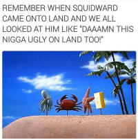"""Squidward, Ugly, and Dank Memes: REMEMBER WHEN SQUIDWARD  CAME ONTO LAND AND WE ALL  LOOKED AT HIM LIKE DAAAMN THIS  NIGGA UGLY ON LAND TOO!"""" Dm me i wanna talk to y'all. I'll respond to as many as i can"""