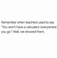 """Memes, Calculator, and Fack: Remember when teachers used to say  You won't have a calculator everywhere  you go."""" Well, we showed them Fack you🖕🏼📱 You need to follow @scouse_ma @scouse_ma @scouse_ma @scouse_ma"""