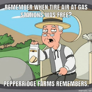 advice-animal:  I wouldn't mind paying 50 cents if these things actually worked and were maintained. Fortunately, there was a tire place next door that has free air.: REMEMBER WHEN TIRE AIR AT GAS  STATIONS WAS FREE?  PEPPERRIDGE FARMS REMEMBERS.  mematic.net advice-animal:  I wouldn't mind paying 50 cents if these things actually worked and were maintained. Fortunately, there was a tire place next door that has free air.
