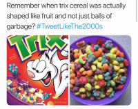 trix cereal: Remember when trix cereal was actually  shaped like fruit and not just balls of  garbage?
