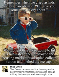 College, Memes, and Parents: Remember when we cried as kids  and our parents said, 'I'll give you  something to cry about  We thought they were going to hit  us but instead they destroyed the  housing market, quadrupled college  tuition and melted the ice caps  Mike Smith  The Democrats crashed the housing market  government's interference increases college  tuition, the ice caps are increasing in size (GC)