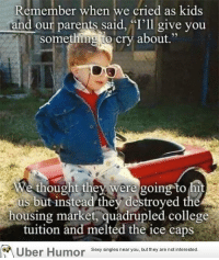 """College, Omg, and Parents: Remember when we cried as kids  and our parents said, """"'ll give you  something to cry about""""  We thought the were going to hit  us but instead they destroyed the  housing market, quadrupled college  tuition and melted the ice caps  or  Sexy singles near you, but they are not interested. <p><a href=""""http://omg-images.tumblr.com/post/153832003337/it-was-scarier-than-we-thought"""" class=""""tumblr_blog"""">omg-images</a>:</p>  <blockquote><p>It was scarier than we thought!</p></blockquote>"""
