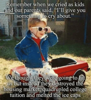 """College, Parents, and Kids: Remember when we cried as kids  and our parents said, T'll give you  something to cry about  ,""""  We thought they were going to it  us but instead they destroyed the  housing market, quadrupled college  tuition and melted the ice caps Me irl"""