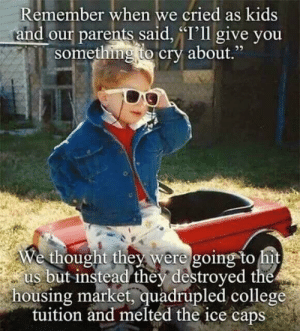 "College, Dank, and Memes: Remember when we cried as kids  and our parents said, ""I'll give you  something to cry about.""  e thought they were going to hi  us but instead they destroyed the  housing market, quadrupled college  tuition and melted the ice caps meirl by DeathSektor MORE MEMES"