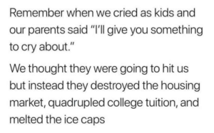 "housing: Remember when we cried as kids and  our parents said ""'I give you something  to cry about.""  We thought they were going to hit us  but instead they destroyed the housing  market, quadrupled college tuition, and  melted the ice caps"