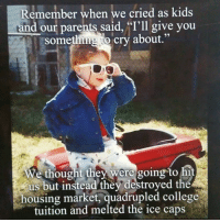 """College, Crying, and Memes: Remember when we cried as kids  and our parents said, """"I'll give you  something to cry about.""""  We thought they were going to hi  us but instead they destroyed the  housing market, quadrupled college  tuition and melted the ice caps"""