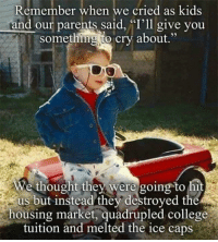 """College, Memes, and Marketable: Remember when we cried as kids  and our parents said, """"I'll give you  something to cry about.""""  We thought they were going to hit  us but instead they destroyed the  housing market, quadrupled college  tuition and melted the ice caps"""