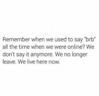 """Dank, Say It, and Live: Remember when we used to say """"brb""""  all the time when we were online? We  don't say it anymore. We no longer  leave. We live here now"""