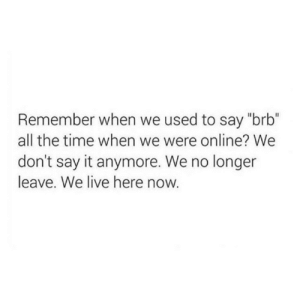 """brb: Remember when we used to say """"brb""""  all the time when we were online? We  don't say it anymore. We no longer  leave. We live here now."""