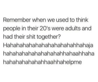 Asian, Omg, and Shit: Remember when we used to think  people in their 20's were adults and  had their shit together?  Hahahahahahahahahahahahhahaja  hahahahahahahahahahhahaahhaha  hahahahahahahhaahhahelpme omg-humor:  Whereas an average Asian matures at the age of 12
