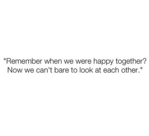 "Remember when we were happy together?  Follow for more relatable love and life quotes     feel free to message me or submit posts!!: ""Remember when we were happy together?  Now we can't bare to look at each other."" Remember when we were happy together?  Follow for more relatable love and life quotes     feel free to message me or submit posts!!"