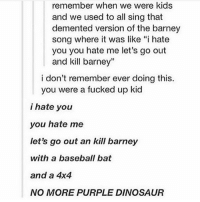 """Barney, Baseball, and Dinosaur: remember when we were kids  and we used to all sing that  demented version of the barney  song where it was like """"i hate  you you hate me let's go out  and kill barney""""  i don't remember ever doing this.  you were a fucked up kid  i hate you  you hate me  let's go out an kill barney  with a baseball bat  and a 4x4  NO MORE PURPLE DINOSAUR there was a festive one that we sang that went like """"bob the builder had a chainsaw falalalalalalalalala, bob the builder cut your head off falalalalalalalalalala"""" - Max textpost textposts"""