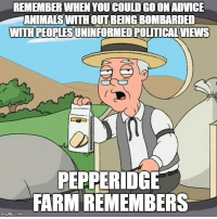 "Advice, Animals, and Tumblr: REMEMBER WHEN YOU COULD GOON ADVICE  ANIMALS WITH OUT BEING BOMBARDED  WITH PEOPLESUNINFORMED POLITICAL  VIEWS  PEPPERIDGE  FARM REMEMBERS <p><a href=""http://advice-animal.tumblr.com/post/171193058579/i-try-and-come-here-for-comedy-not-your-political"" class=""tumblr_blog"">advice-animal</a>:</p>  <blockquote><p>I try and come here for comedy not your political views</p></blockquote>"