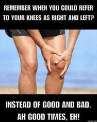 Bad, Memes, and Good: REMEMBER WHEN YOU COULD REFER  TO YOUR KNEES AS RIGHT AND LEFT  INSTEAD OF GOOD AND BAD  AH GOOD TIMES, EH!  memes com