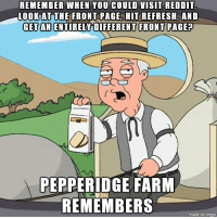 It feels like none of the links change for days now.: REMEMBER WHEN YOU COULD VISIT REDDIT  LOOK AT THE FRONT PAGE HIT REFRESH AND  GET AN ENTIRELY DIFFERENT FRONT PAGE  PEPPERIDGE FARM  REMEMBERS  made on ingur It feels like none of the links change for days now.