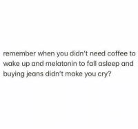 Fall, Coffee, and Melatonin: remember when you didn't need coffee to  wake up and melatonin to fall asleep and  buying jeans didn't make you cry?