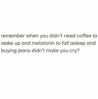Fall, Coffee, and Girl Memes: remember when you didn't need coffee to  wake up and melatonin to fall asleep and  buying jeans didn't make you cry? Simpler times