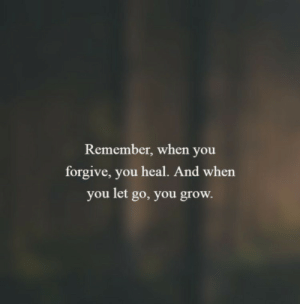 Grow, Remember, and You: Remember, when you  forgive, you heal. And when  you let go, you grow.