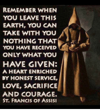 Love, Earth, and Heart: REMEMBER WHEN  YOU LEAVE THIS  EARTH, YOU CAN  TAKE WITH YOU  NOTHING THAT  You HAVE RECEIVED  ONLY WHAT YOU  HAVE GIVEN:  A HEART ENRICHED  BY HONEST SERVICE,  LOVE, SACRIFICE  AND COURAGE.  ST, FRANCIS OF ASSISI October 4 is the feast of St. Francis of Assisi