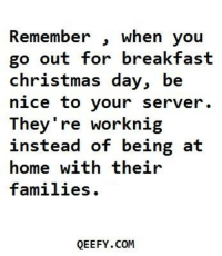 Memes, Breakfast, and 🤖: Remember  when you  out for breakfast  go christmas day, be  nice to your server.  They're work nig  instead of being at  home with their  families  QEEFY.COM