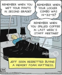 Staff Meeting: REMEMBER WHEN YOU REMEMBER WHEN  YOUR LOCKER  WET YOUR PANTS  COMBO WAS  IN SECOND GRADE?  14-32-5?  REMEMBER WHEN  YOU SPILLED COFFEE  IN LAST WEEK'S  STAFF MEETING?  MO  Smile  JEFF SOON REGRETTED BUYING  A MEMORY FOAM MATTRESS.  DAN  GOCOMICS.COMBREVITYenosu.