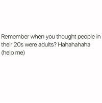 Funny, Help, and Thought: Remember when you thought people in  their 20s were adults? Hahahahaha  (help me) I'm starting to think people in their 30's aren't even adults😩😂