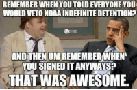 Memes, Due Process, and 🤖: REMEMBER WHEN YOU TOLDEVERYONE YOU  WOULD VETO NDAAINDEFINITEDETENTIONP  AND THENUMREMEMBER WHEN  YOU SIGNED ITANYWAYS?  THAT WASAWESOME Repeal indefinite detention, restore due process.