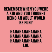 Being an Adult, Memes, and Kids: REMEMBER WHEN YOU WERE  A KID AND YOU THOUGHT  BEING AN ADULT WOULD  BE FUN?  HAHAHAHAHAHAHA  HAHAHAHAHAHAHA  HAHAHAHAHAHAHA  LOL  RTD  EHL  WGU  AAA  UUO  III  00y  ON  AAA  YHV  HHH  NIL  IT?  AAA  EUUN  DU U All  N HHH  WH Y A F HHHL  IE AAA  RDNE  R NB HHH  ENA  BAA  AAA  III  AAA  Ill  EAB For more awesome holiday and fun pictures go to... www.snowflakescottage.com