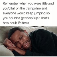 Fall, Life, and Trampoline: Remember when you were little and  you'd fall on the trampoline and  everyone would keep jumping so  you couldn't get back up? Thats  how adult life feels